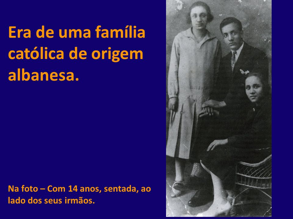 Era de uma família católica de origem albanesa. Na foto – Com 14 anos, sentada, ao lado dos seus irmãos.