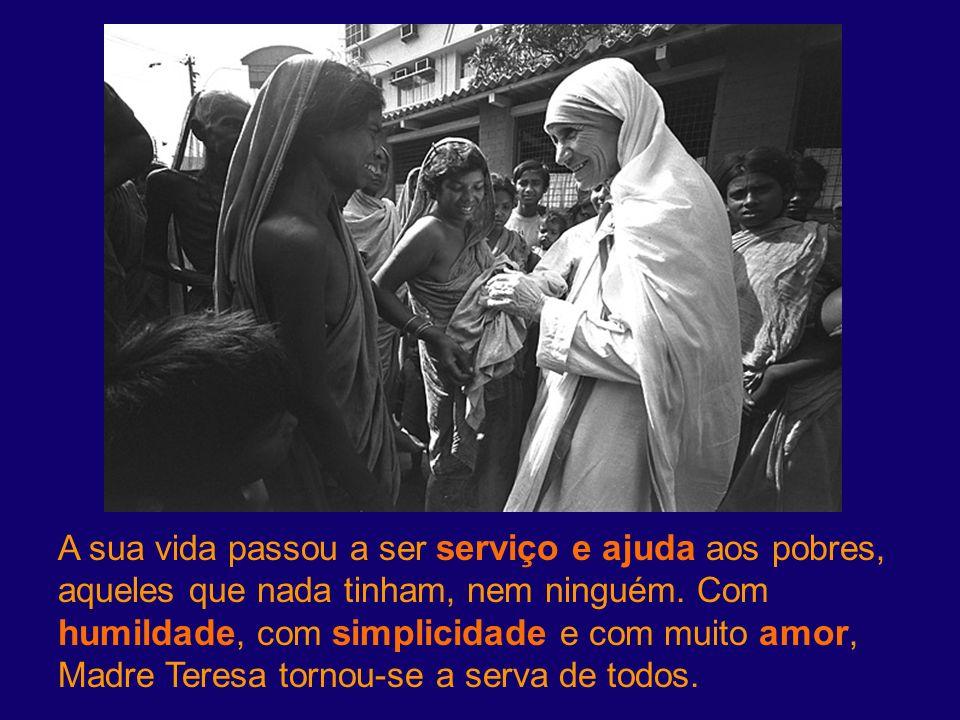 A sua vida passou a ser serviço e ajuda aos pobres, aqueles que nada tinham, nem ninguém. Com humildade, com simplicidade e com muito amor, Madre Tere