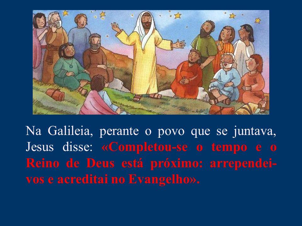 Na Galileia, perante o povo que se juntava, Jesus disse: «Completou-se o tempo e o Reino de Deus está próximo: arrependei- vos e acreditai no Evangelh