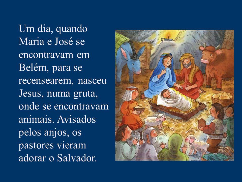 Um dia, quando Maria e José se encontravam em Belém, para se recensearem, nasceu Jesus, numa gruta, onde se encontravam animais. Avisados pelos anjos,