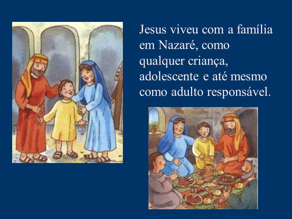 Jesus viveu com a família em Nazaré, como qualquer criança, adolescente e até mesmo como adulto responsável.