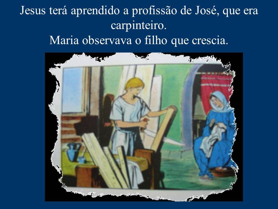 Jesus terá aprendido a profissão de José, que era carpinteiro. Maria observava o filho que crescia.