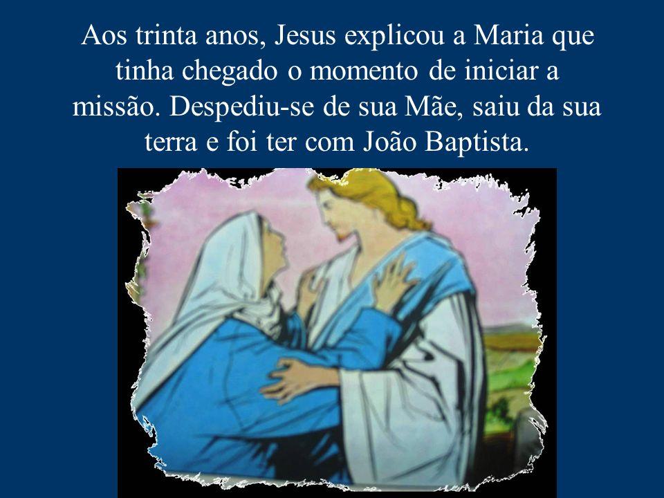 Aos trinta anos, Jesus explicou a Maria que tinha chegado o momento de iniciar a missão. Despediu-se de sua Mãe, saiu da sua terra e foi ter com João