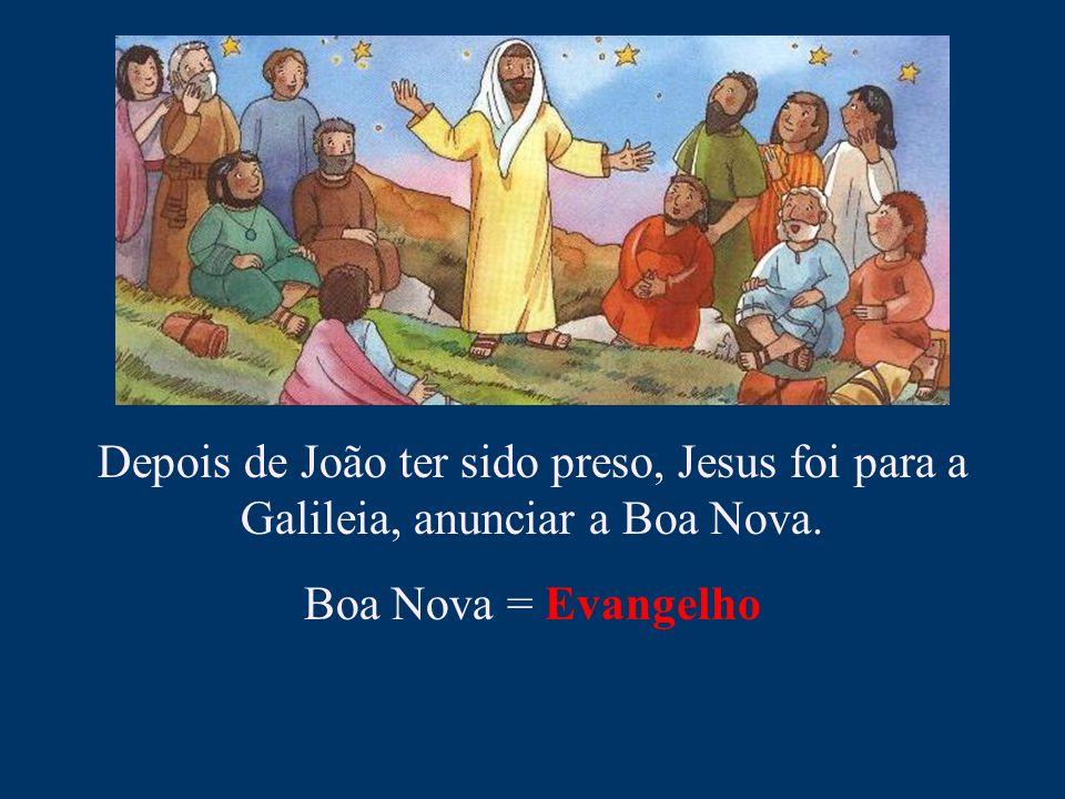 Depois de João ter sido preso, Jesus foi para a Galileia, anunciar a Boa Nova. Boa Nova = Evangelho