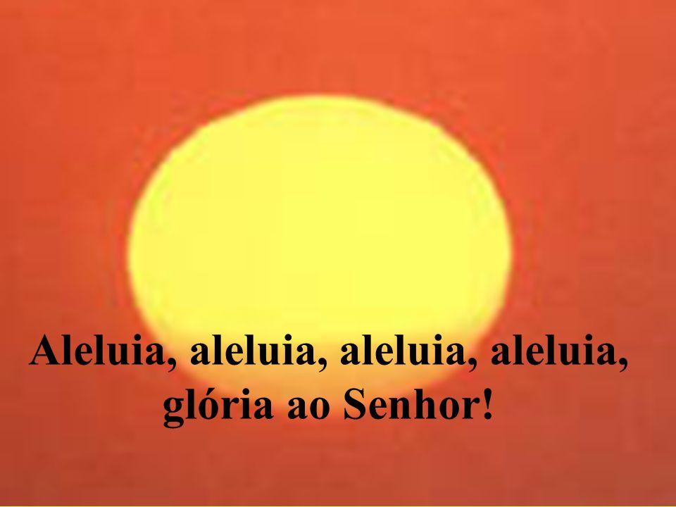 Aleluia, aleluia, aleluia, aleluia, glória ao Senhor!