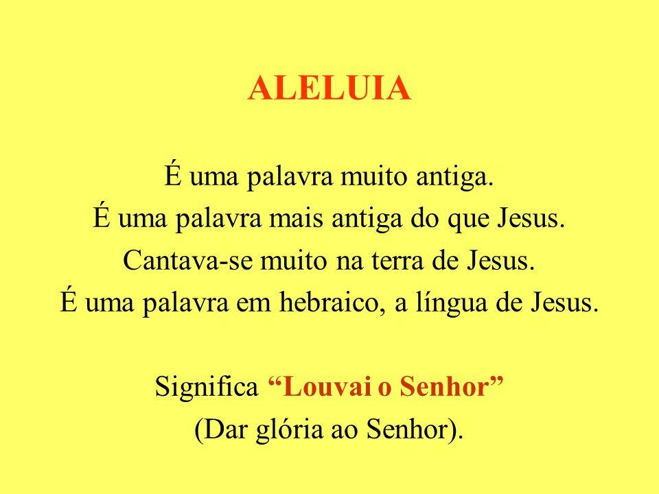 ALELUIA É uma palavra muito antiga.É uma palavra mais antiga do que Jesus.
