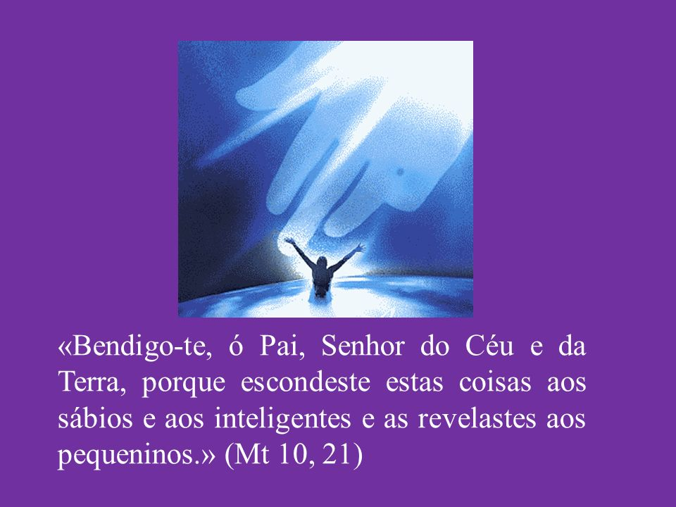«Bendigo-te, ó Pai, Senhor do Céu e da Terra, porque escondeste estas coisas aos sábios e aos inteligentes e as revelastes aos pequeninos.» (Mt 10, 21