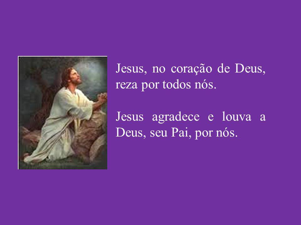 Jesus, no coração de Deus, reza por todos nós. Jesus agradece e louva a Deus, seu Pai, por nós.