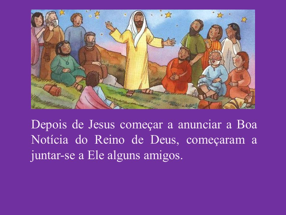 Depois de Jesus começar a anunciar a Boa Notícia do Reino de Deus, começaram a juntar-se a Ele alguns amigos.