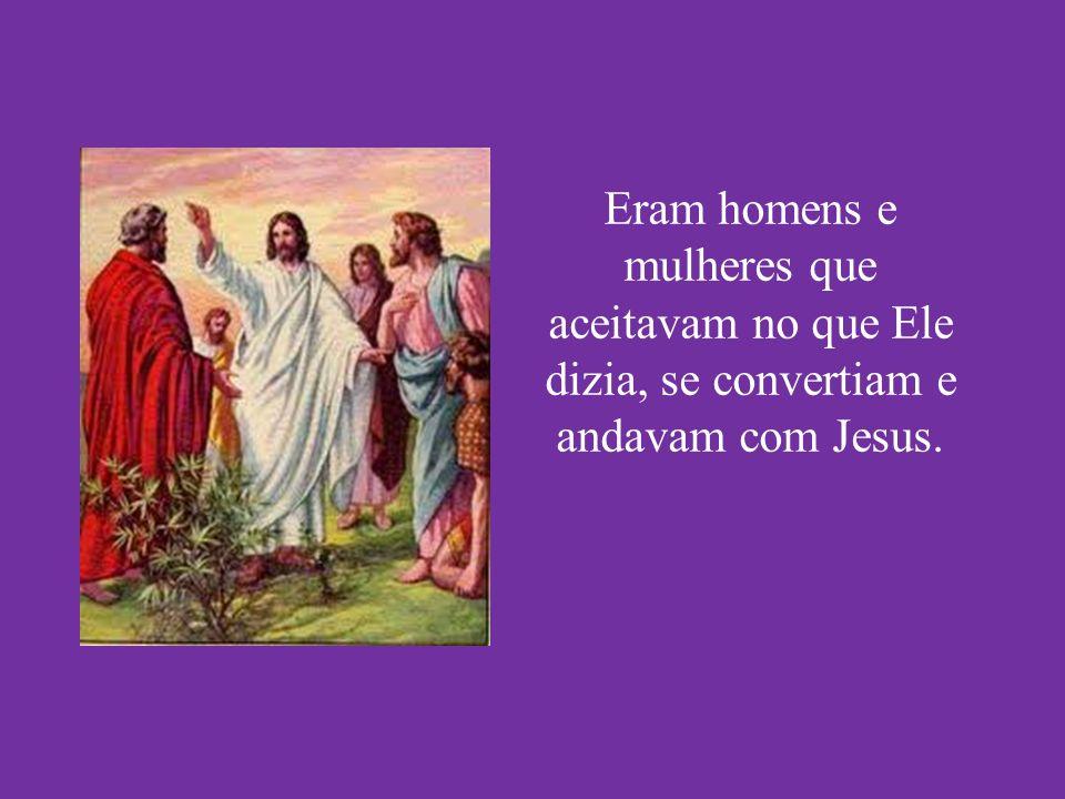 Eram homens e mulheres que aceitavam no que Ele dizia, se convertiam e andavam com Jesus.
