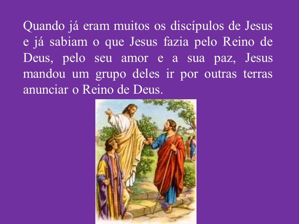 Quando já eram muitos os discípulos de Jesus e já sabiam o que Jesus fazia pelo Reino de Deus, pelo seu amor e a sua paz, Jesus mandou um grupo deles