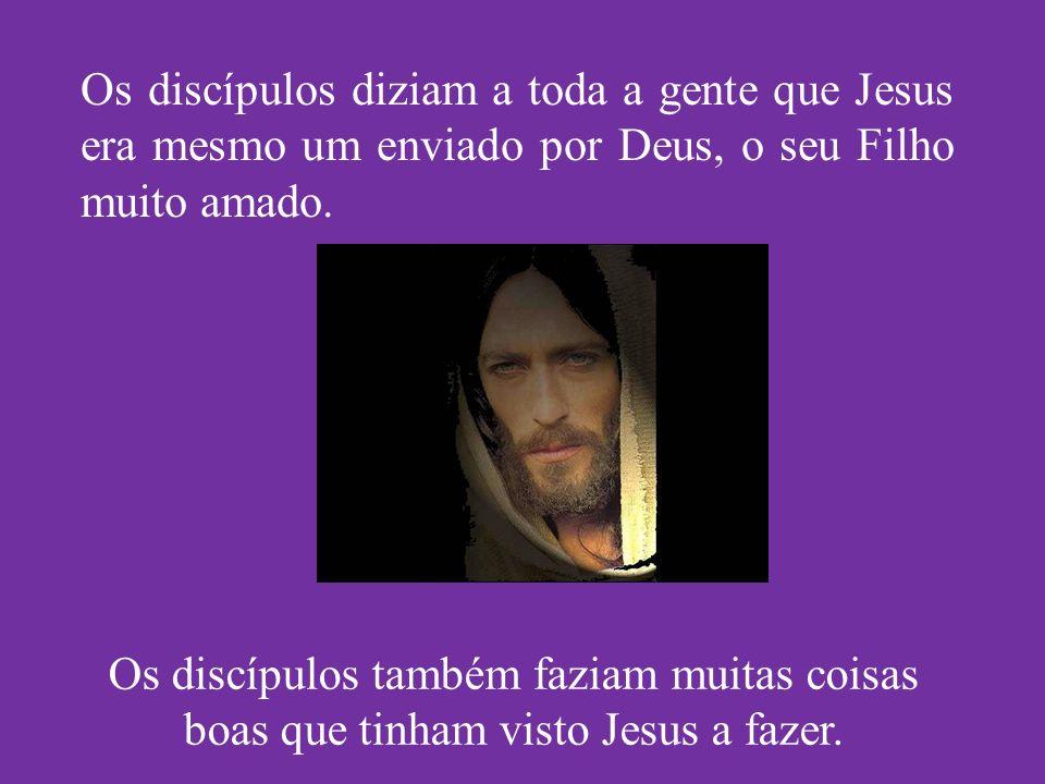 Os discípulos diziam a toda a gente que Jesus era mesmo um enviado por Deus, o seu Filho muito amado. Os discípulos também faziam muitas coisas boas q