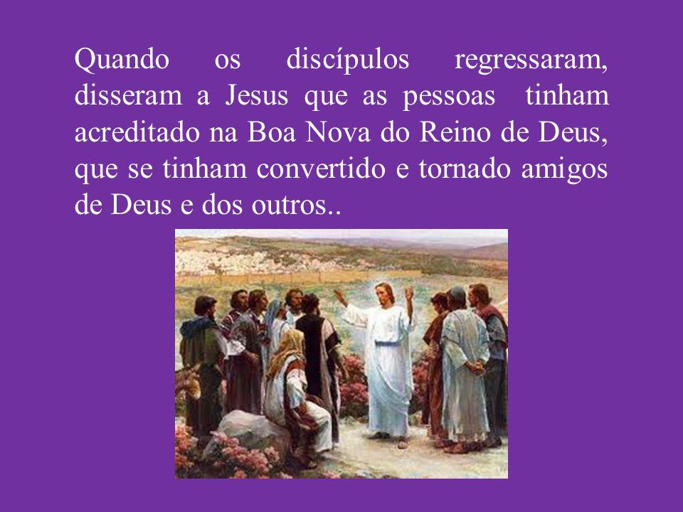 Quando os discípulos regressaram, disseram a Jesus que as pessoas tinham acreditado na Boa Nova do Reino de Deus, que se tinham convertido e tornado a