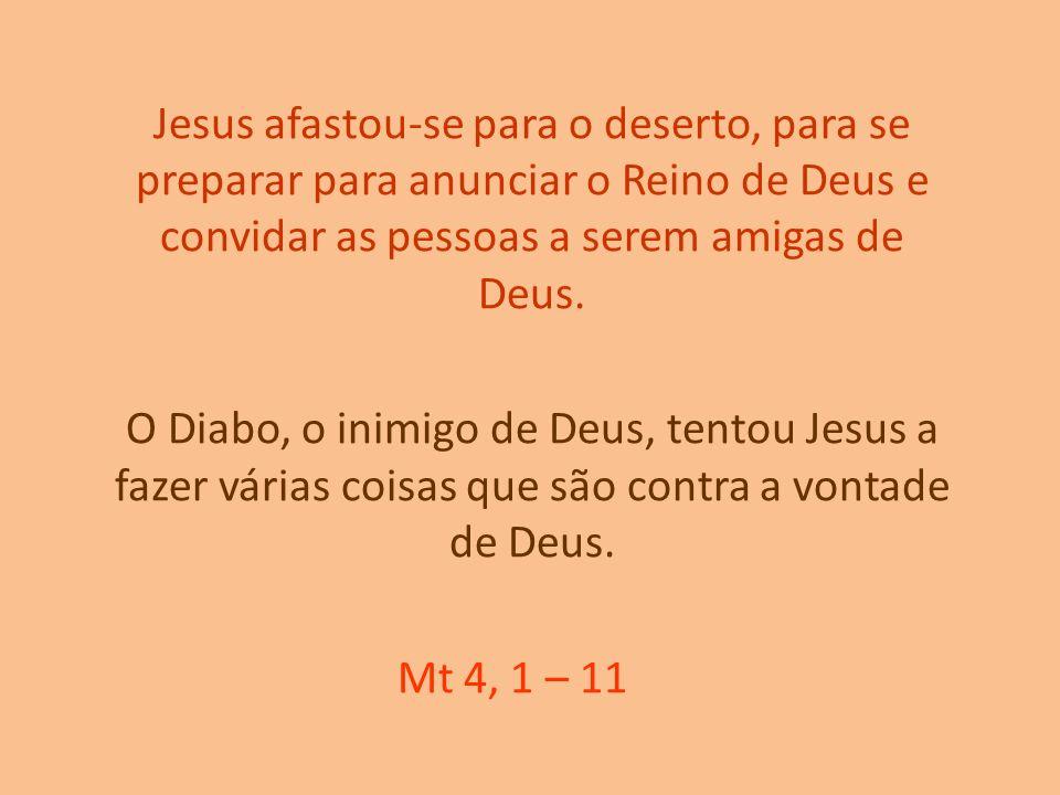 Jesus afastou-se para o deserto, para se preparar para anunciar o Reino de Deus e convidar as pessoas a serem amigas de Deus. O Diabo, o inimigo de De