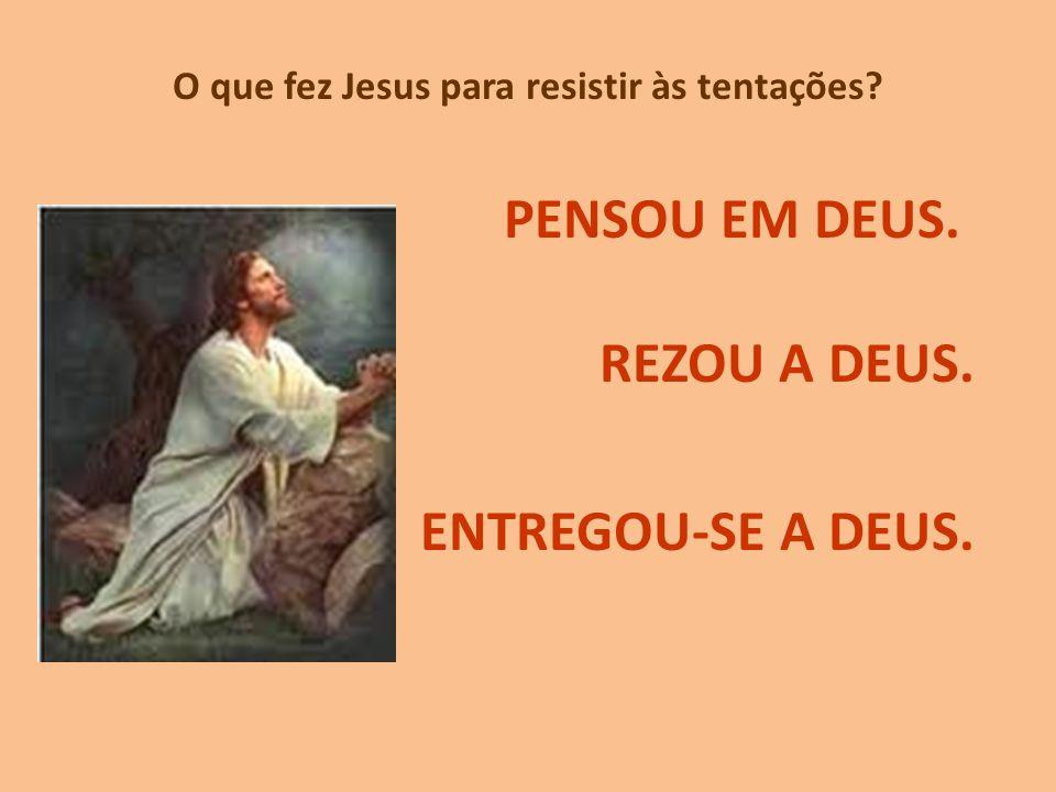 O que fez Jesus para resistir às tentações? PENSOU EM DEUS. REZOU A DEUS. ENTREGOU-SE A DEUS.