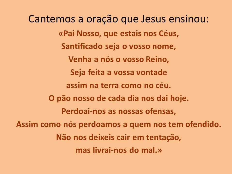 Cantemos a oração que Jesus ensinou: «Pai Nosso, que estais nos Céus, Santificado seja o vosso nome, Venha a nós o vosso Reino, Seja feita a vossa von