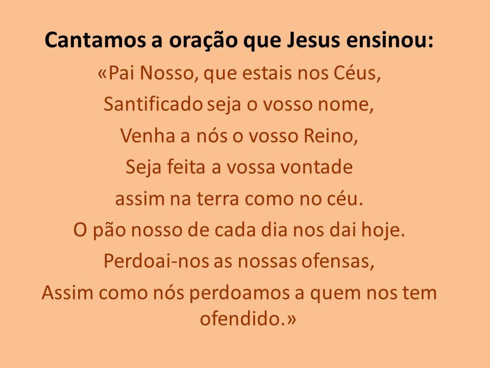 Cantamos a oração que Jesus ensinou: «Pai Nosso, que estais nos Céus, Santificado seja o vosso nome, Venha a nós o vosso Reino, Seja feita a vossa von