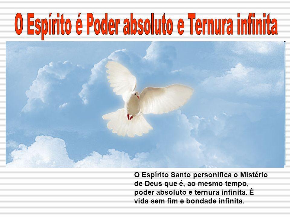 O Espírito Santo personifica o Mistério de Deus que é, ao mesmo tempo, poder absoluto e ternura infinita. É vida sem fim e bondade infinita.