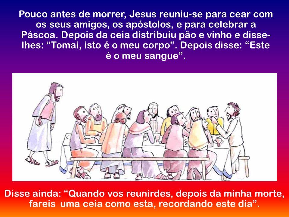 Pouco antes de morrer, Jesus reuniu-se para cear com os seus amigos, os apóstolos, e para celebrar a Páscoa.