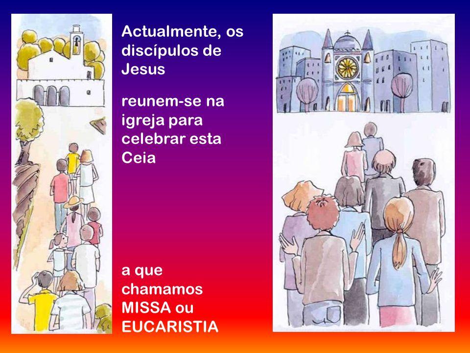 Actualmente, os discípulos de Jesus reunem-se na igreja para celebrar esta Ceia a que chamamos MISSA ou EUCARISTIA