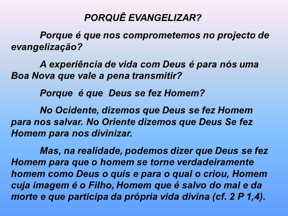 PORQUÊ EVANGELIZAR? Porque é que nos comprometemos no projecto de evangelização? A experiência de vida com Deus é para nós uma Boa Nova que vale a pen