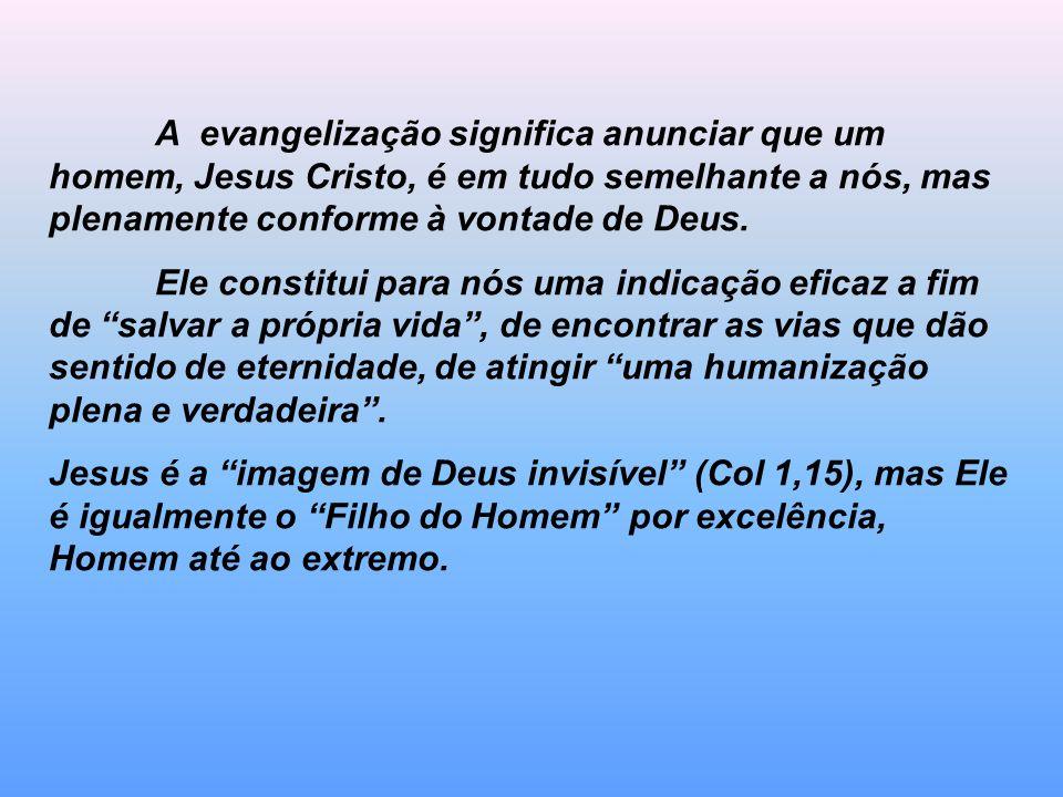A evangelização significa anunciar que um homem, Jesus Cristo, é em tudo semelhante a nós, mas plenamente conforme à vontade de Deus. Ele constitui pa