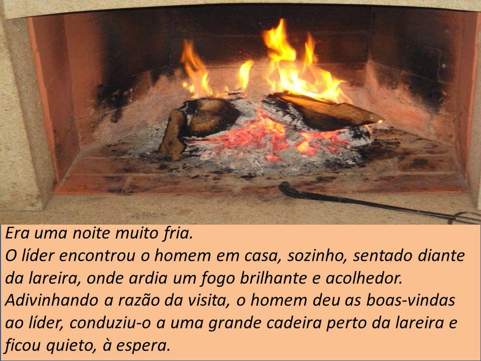 Era uma noite muito fria. O líder encontrou o homem em casa, sozinho, sentado diante da lareira, onde ardia um fogo brilhante e acolhedor. Adivinhando