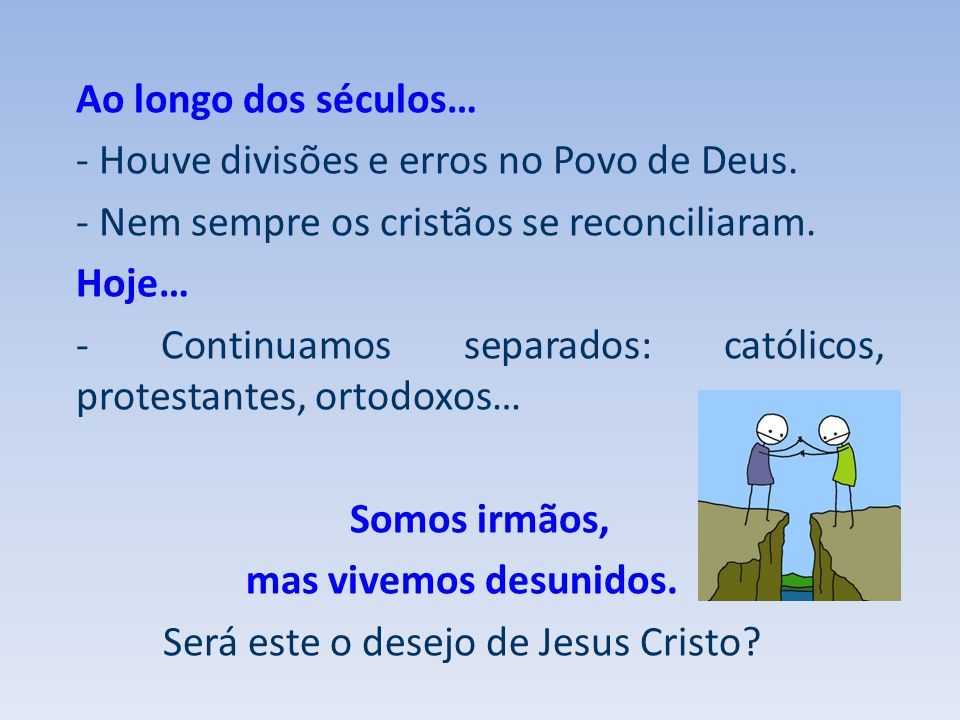 Ao longo dos séculos… - Houve divisões e erros no Povo de Deus. - Nem sempre os cristãos se reconciliaram. Hoje… - Continuamos separados: católicos, p