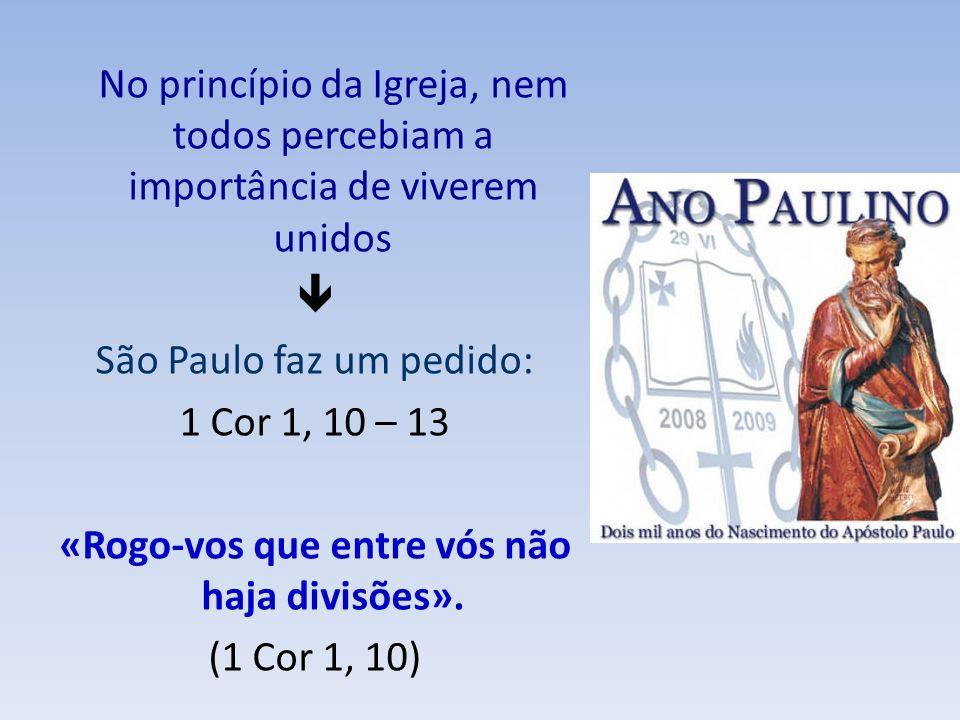 No princípio da Igreja, nem todos percebiam a importância de viverem unidos São Paulo faz um pedido: 1 Cor 1, 10 – 13 «Rogo-vos que entre vós não haja