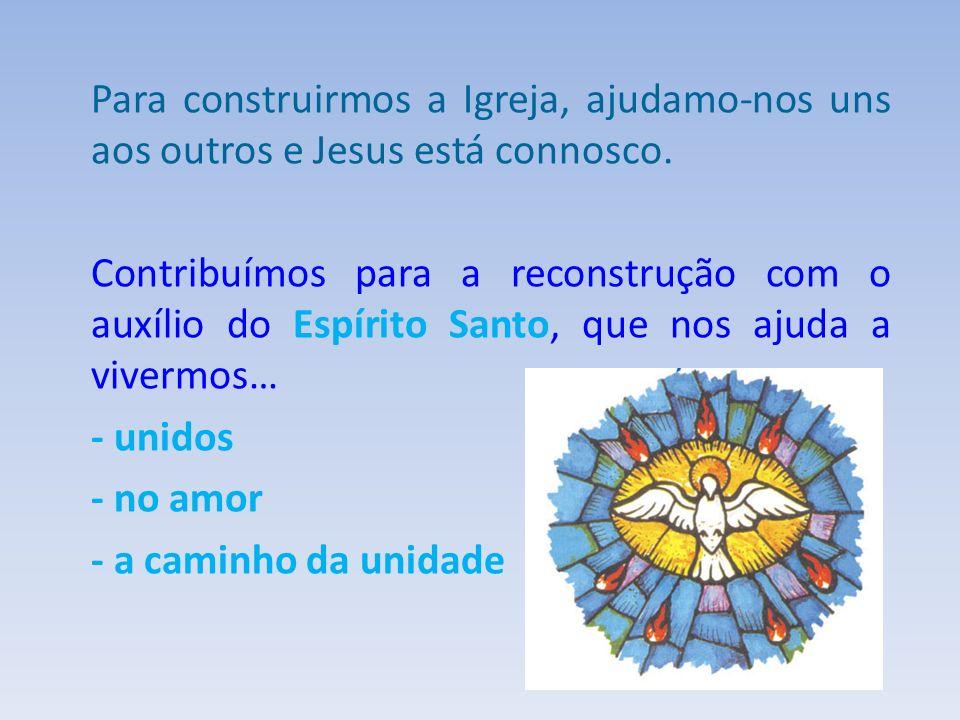 Para construirmos a Igreja, ajudamo-nos uns aos outros e Jesus está connosco. Contribuímos para a reconstrução com o auxílio do Espírito Santo, que no
