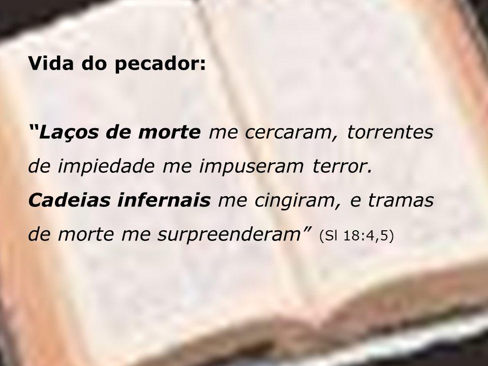 Vida do pecador: Laços de morte me cercaram, torrentes de impiedade me impuseram terror. Cadeias infernais me cingiram, e tramas de morte me surpreend