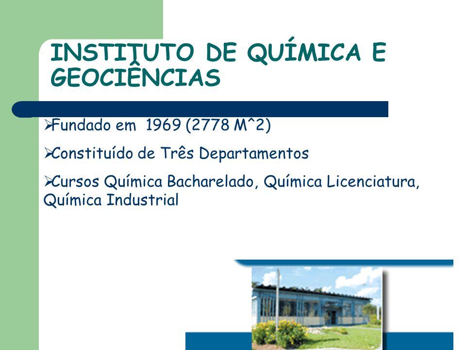 INSTITUTO DE QUÍMICA E GEOCIÊNCIAS Fundado em 1969 (2778 M^2) Constituído de Três Departamentos Cursos Química Bacharelado, Química Licenciatura, Química Industrial