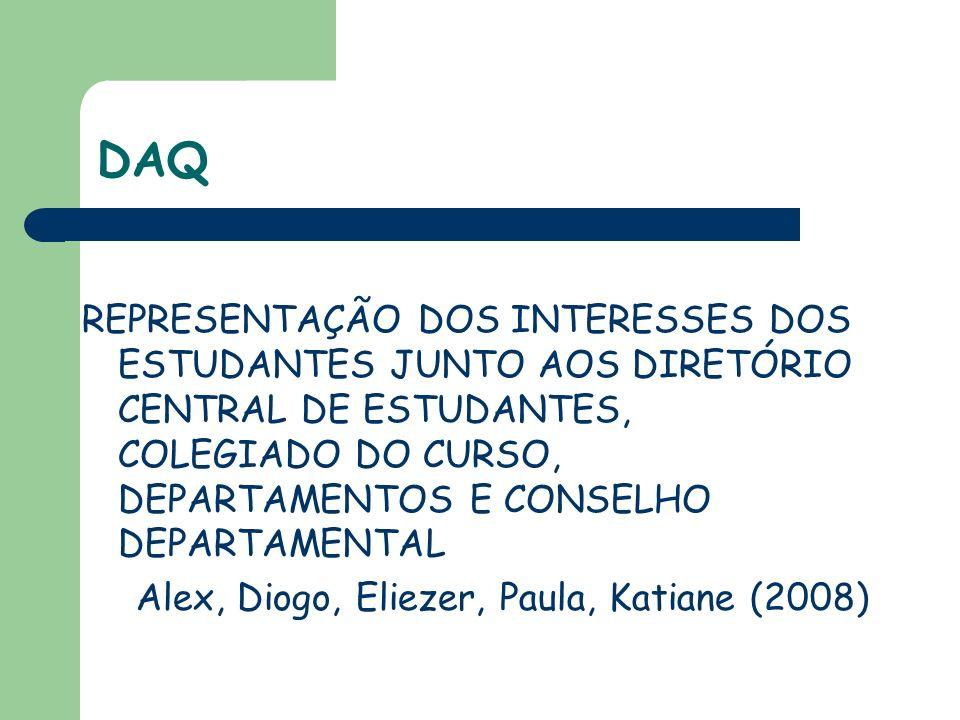 DAQ REPRESENTAÇÃO DOS INTERESSES DOS ESTUDANTES JUNTO AOS DIRETÓRIO CENTRAL DE ESTUDANTES, COLEGIADO DO CURSO, DEPARTAMENTOS E CONSELHO DEPARTAMENTAL Alex, Diogo, Eliezer, Paula, Katiane (2008)