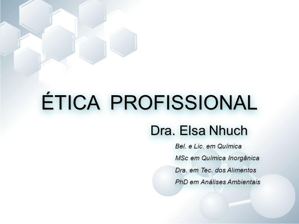 ÉTICA PROFISSIONAL Dra. Elsa Nhuch Dra. Elsa Nhuch Bel. e Lic. em Química MSc em Química Inorgânica Dra. em Tec. dos Alimentos PhD em Análises Ambient