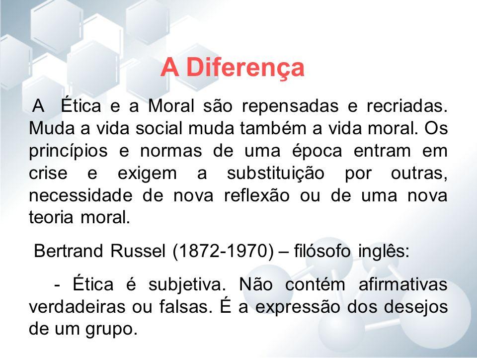 A Diferença A Ética e a Moral são repensadas e recriadas. Muda a vida social muda também a vida moral. Os princípios e normas de uma época entram em c