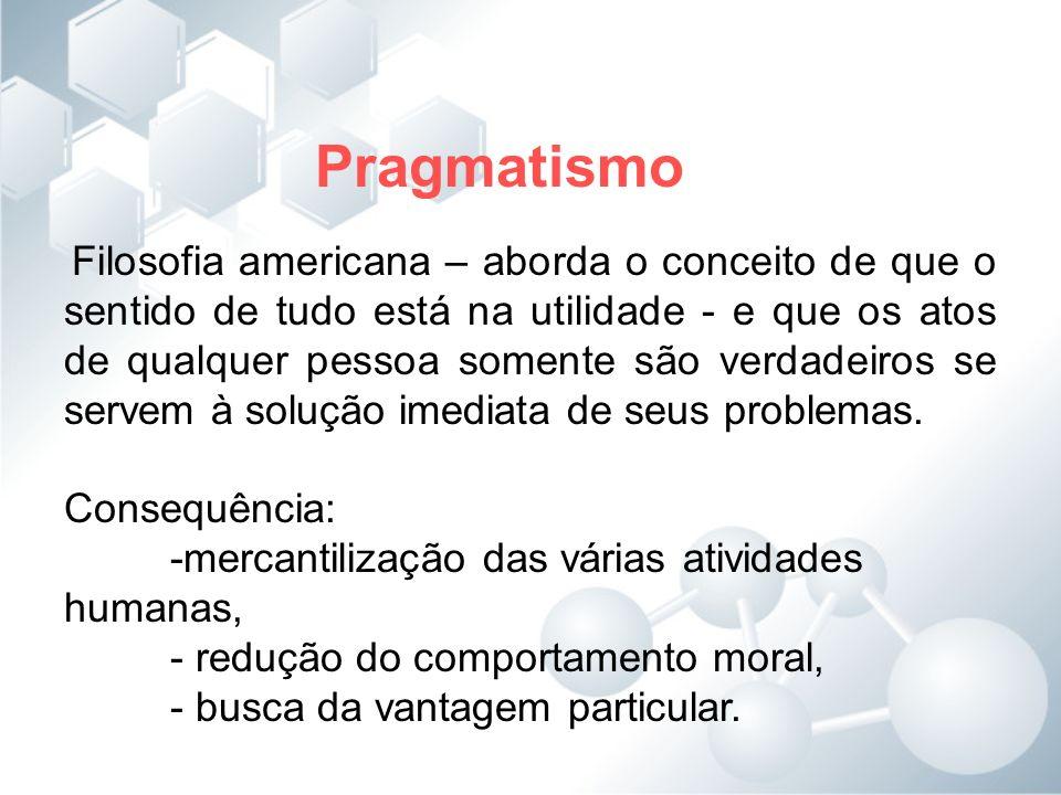 Pragmatismo Filosofia americana – aborda o conceito de que o sentido de tudo está na utilidade - e que os atos de qualquer pessoa somente são verdadei