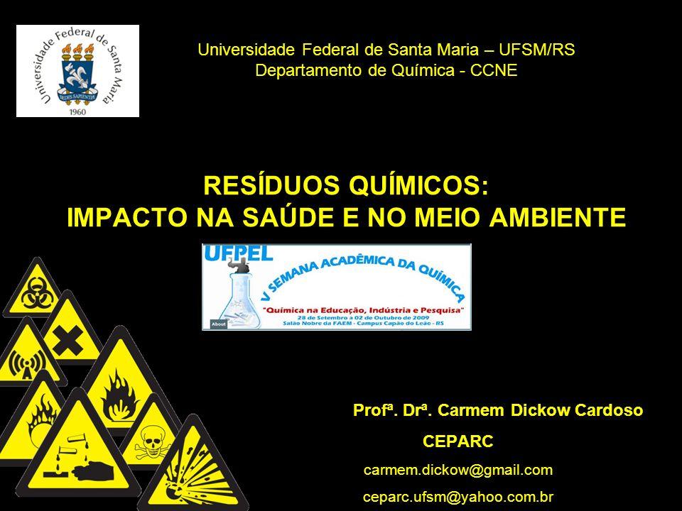 RESÍDUOS QUÍMICOS: IMPACTO NA SAÚDE E NO MEIO AMBIENTE Profª. Drª. Carmem Dickow Cardoso CEPARC carmem.dickow@gmail.com ceparc.ufsm@yahoo.com.br Unive