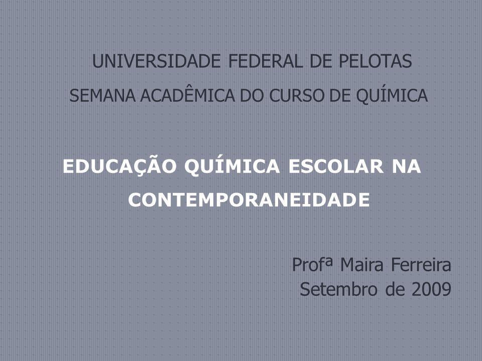 UNIVERSIDADE FEDERAL DE PELOTAS SEMANA ACADÊMICA DO CURSO DE QUÍMICA EDUCAÇÃO QUÍMICA ESCOLAR NA CONTEMPORANEIDADE Profª Maira Ferreira Setembro de 2009