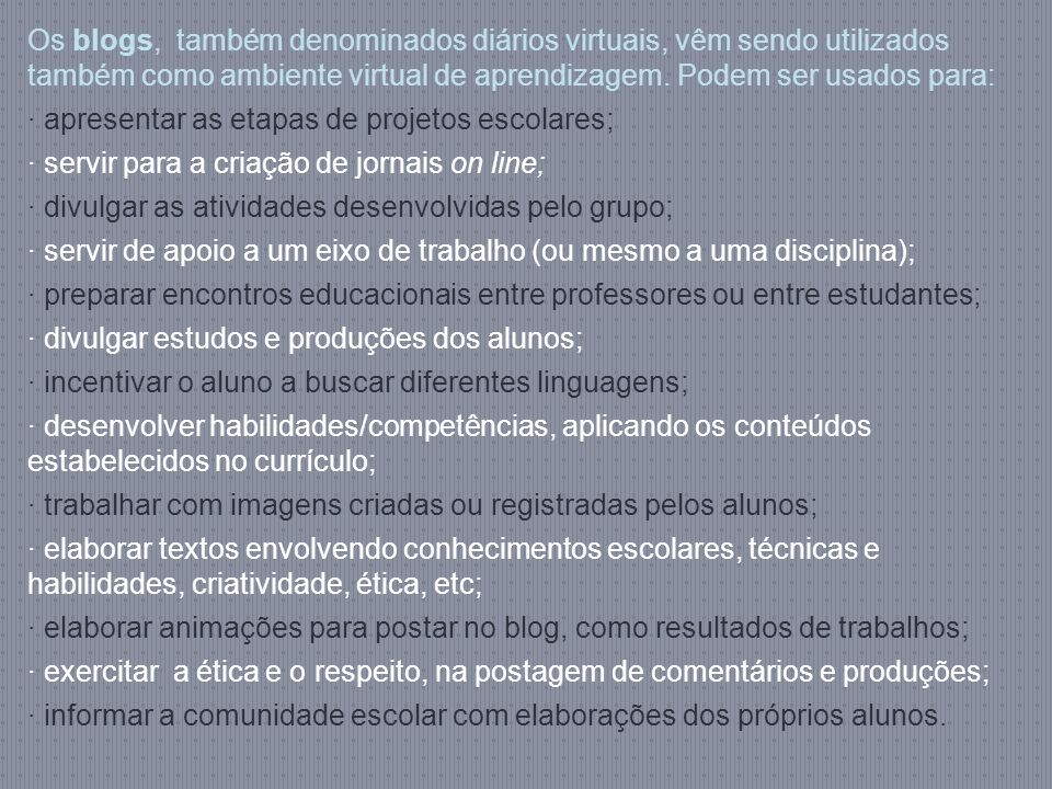 Os blogs, também denominados diários virtuais, vêm sendo utilizados também como ambiente virtual de aprendizagem. Podem ser usados para: · apresentar