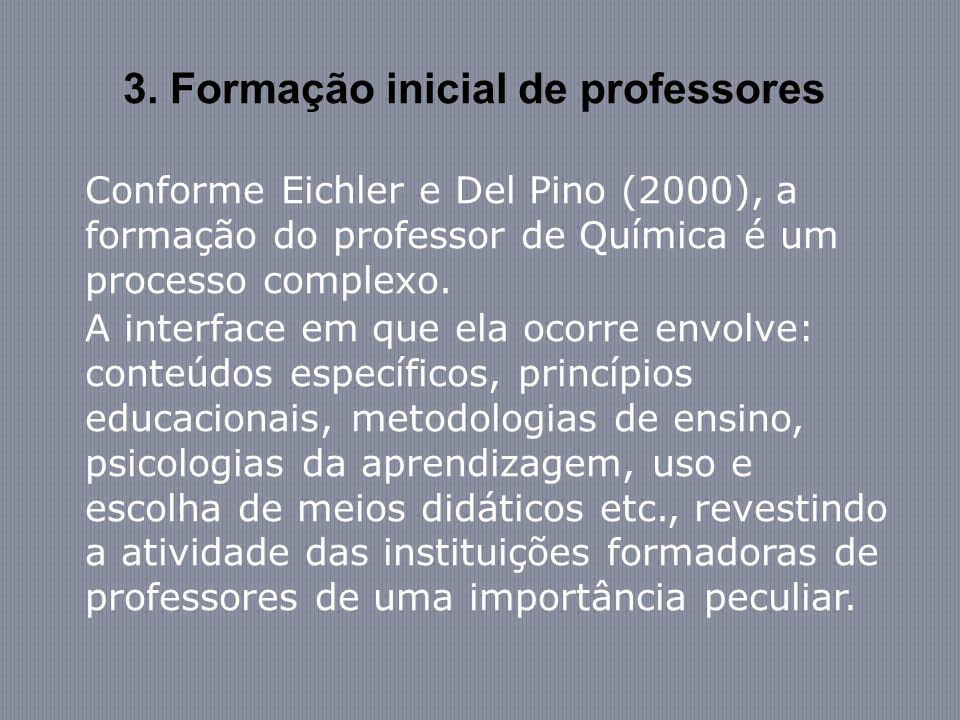 3. Formação inicial de professores Conforme Eichler e Del Pino (2000), a formação do professor de Química é um processo complexo. A interface em que e