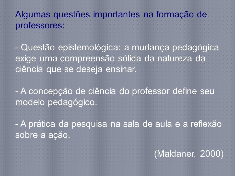 Algumas questões importantes na formação de professores: - Questão epistemológica: a mudança pedagógica exige uma compreensão sólida da natureza da ci