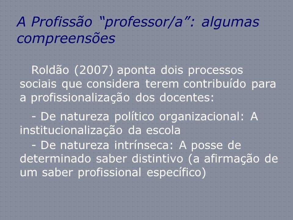 A Profissão professor/a: algumas compreensões Roldão (2007) aponta dois processos sociais que considera terem contribuído para a profissionalização do