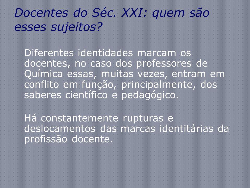 Docentes do Séc. XXI: quem são esses sujeitos? Diferentes identidades marcam os docentes, no caso dos professores de Química essas, muitas vezes, entr