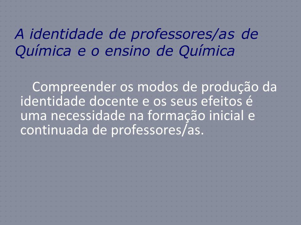 A identidade de professores/as de Química e o ensino de Química Compreender os modos de produção da identidade docente e os seus efeitos é uma necessidade na formação inicial e continuada de professores/as.
