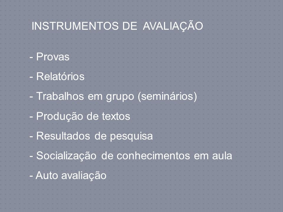 INSTRUMENTOS DE AVALIAÇÃO - Provas - Relatórios - Trabalhos em grupo (seminários) - Produção de textos - Resultados de pesquisa - Socialização de conhecimentos em aula - Auto avaliação