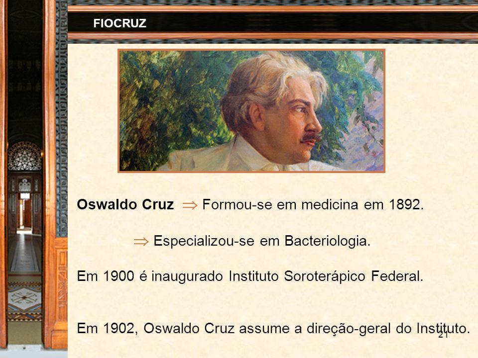 21 FIOCRUZ Oswaldo Cruz Formou-se em medicina em 1892. Especializou-se em Bacteriologia. Em 1900 é inaugurado Instituto Soroterápico Federal. Em 1902,