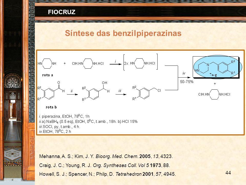 44 FIOCRUZ Síntese das benzilpiperazinas Mehanna, A. S.; Kim, J. Y. Bioorg. Med. Chem. 2005, 13, 4323. Craig, J. C.; Young, R. J. Org. Syntheses Coll.