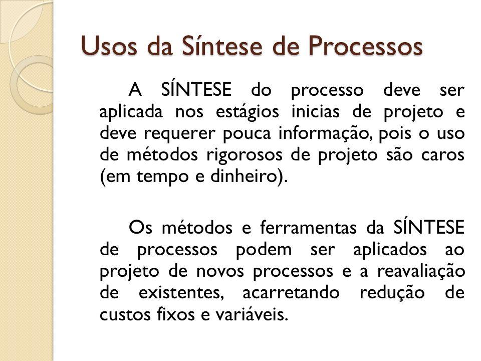 Usos da Síntese de Processos A SÍNTESE do processo deve ser aplicada nos estágios inicias de projeto e deve requerer pouca informação, pois o uso de m