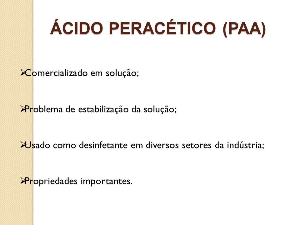 ÁCIDO PERACÉTICO (PAA) Comercializado em solução; Problema de estabilização da solução; Usado como desinfetante em diversos setores da indústria; Prop