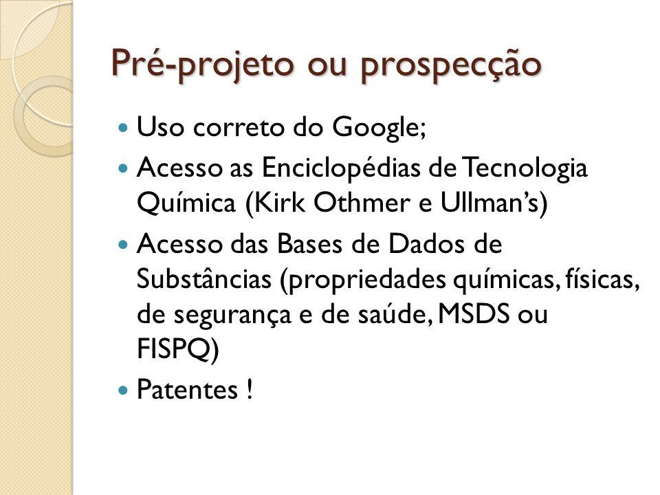Pré-projeto ou prospecção Uso correto do Google; Acesso as Enciclopédias de Tecnologia Química (Kirk Othmer e Ullmans) Acesso das Bases de Dados de Su